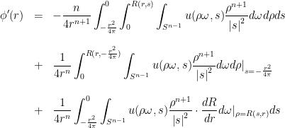 \displaystyle \begin{array}{lcl} \displaystyle\phi'(r)&=&\displaystyle-\dfrac{n}{4r^{n+1}}\int_{-\frac{r^{2}}{4\pi}}^{0}\int_{0}^{R(r,s)}\int_{S^{n-1}}u(\rho\omega,s)\dfrac{\rho^{n+1}}{\left|s\right|^{2}}d\omega d\rho ds\ [2 em]&+&\displaystyle\dfrac{1}{4r^{n}}\int_{0}^{R(r,-\frac{r^{2}}{4\pi})}\int_{S^{n-1}}u(\rho\omega,s)\dfrac{\rho^{n+1}}{\left|s\right|^{2}}d\omega d\rho\vert_{s=-\frac{r^{2}}{4\pi}}\ [2 em]&+&\displaystyle\dfrac{1}{4r^{n}}\int_{-\frac{r^{2}}{4\pi}}^{0}\int_{S^{n-1}}u(\rho\omega,s)\dfrac{\rho^{n+1}}{\left|s\right|^{2}}\cdot\dfrac{dR}{dr}d\omega\vert_{\rho=R(s,r)}ds \end{array}
