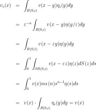 \displaystyle \begin{array}{lcl} v_{\varepsilon}(x)&=&\displaystyle\int_{B(0,\varepsilon)}v(x-y)\eta_{\varepsilon}(y)dy\\ [2 em]&=&\displaystyle\varepsilon^{-n}\int_{B(0,\varepsilon)}v(x-y)\eta(y/\varepsilon)dy\\ [2 em]&=&\displaystyle\int_{B(0,1)}v(x-\varepsilon y)\eta(y)dy\\ [2 em]&=&\displaystyle\int_{0}^{1}\int_{\partial B(0,s)}v(x-\varepsilon z)\eta(z)dS(z)ds\\ [2 em]&=&\displaystyle\int_{0}^{1}v(x)n\alpha(n)s^{n-1}\eta(s)ds\\ [2 em]&=&\displaystyle v(x)\cdot\int_{B(0,\varepsilon)}\eta_{\varepsilon}(y)dy=v(x) \end{array}