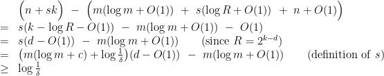 \displaystyle \begin{array}{rcl} &&\Big( n + sk \Big) ~-~ \Big( m(\log m +O(1)) ~+~ s(\log R + O(1)) ~+~ n + O(1) \Big) \\ &=& s(k - \log R - O(1)) ~-~ m(\log m +O(1)) ~-~ O(1) \\ &=& s(d-O(1)) ~-~ m(\log m +O(1)) \qquad(\mathrm{since}~R=2^{k-d}) \\ &=& \big(m (\log m + c) + {\textstyle \log \frac{1}{\delta} } \big)(d-O(1)) ~-~ m(\log m +O(1)) \qquad(\mathrm{definition~of}~ s)\\ &\geq& \log \frac{1}{\delta} \end{array}