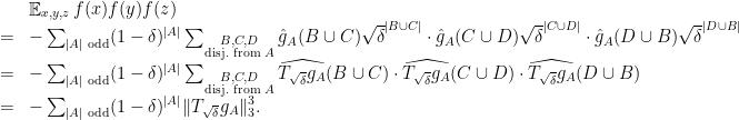 \displaystyle \begin{array}{rcl} &&\mathop{\mathbb E}_{x,y,z} f(x) f(y) f(z) \\ &=& -\sum_{|A|\text{ odd}} (1-\delta)^{|A|} \sum_{\substack{B,C,D\\\text{disj. from }A}} \hat g_A(B \cup C) \sqrt\delta^{|B\cup C|} \cdot \hat g_A(C \cup D) \sqrt\delta^{|C\cup D|} \cdot \hat g_A(D \cup B) \sqrt\delta^{|D\cup B|}\\ &=& -\sum_{|A|\text{ odd}} (1-\delta)^{|A|} \sum_{\substack{B,C,D\\\text{disj. from }A}} \widehat{T_{\sqrt \delta} g_A}(B \cup C) \cdot \widehat{T_{\sqrt \delta} g_A}(C \cup D) \cdot \widehat{T_{\sqrt \delta} g_A}(D \cup B) \\ &=& -\sum_{|A|\text{ odd}} (1-\delta)^{|A|} \|T_{\sqrt \delta} g_A\|_3^3. \end{array}