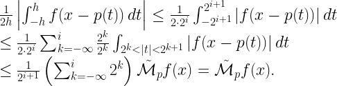 \displaystyle \begin{array}{rcl} && \frac{1}{2h}\left \int_{-h}^{h}{f(x-p(t))}\,dt\right  \leq \frac{1}{2\cdot 2^{i}}\int_{-2^{i+1}}^{2^{i+1}}{ f(x-p(t)) }\,dt \\ && \leq \frac{1}{2\cdot 2^{i}}\sum_{k=-\infty}^{i}{\frac{2^k}{2^k}\int_{2^k< t <2^{k+1}}{ f(x-p(t)) }\,dt}\\ && \leq \frac{1}{2^{i+1}}\left(\sum_{k=-\infty}^{i}2^k\right)\tilde{\mathcal{M}}_p f(x)=\tilde{\mathcal{M}}_p f(x). \end{array}