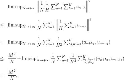 \displaystyle \begin{array}{rcl} & & \limsup_{N\rightarrow+\infty}\left\|\dfrac{1}{N}\dfrac{1}{H}\sum_{n=1}^N\sum_{h=1}^{H} u_{n+h}\right\|^2 \\ & & \\ &\le & \limsup_{N\rightarrow+\infty}\dfrac{1}{N}\sum_{n=1}^N\left\|\dfrac{1}{H}\sum_{h=1}^{H} u_{n+h}\right\|^2\\ & & \\ &=&\limsup_{N\rightarrow+\infty}\dfrac{1}{N}\sum_{n=1}^N\dfrac{1}{H^2}\sum_{h_1,h_2=1}^{H}(u_{n+h_1},u_{n+h_2})\\ & & \\&\le& \dfrac{M^2}{H}+\limsup_{N\rightarrow+\infty}\dfrac{1}{N}\sum_{n=1}^N\dfrac{1}{H^2}\sum_{h_1,h_2=1\atop{h_1\not=h_2}}^{H}(u_{n+h_1},u_{n+h_2})\\ & & \\&=&\dfrac{M^2}{H}, \end{array}