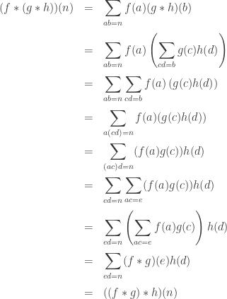 \displaystyle \begin{array}{rcl} (f \ast (g \ast h))(n) &=& \displaystyle \sum_{ab = n} f(a) (g \ast h)(b) \\[1.5em] &=& \displaystyle \sum_{ab = n} f(a) \left( \sum_{cd = b} g(c) h(d) \right) \\[1.5em] &=& \displaystyle \sum_{ab = n} \sum_{cd = b} f(a) \left( g(c) h(d) \right) \\[1.5em] &=& \displaystyle \sum_{a(cd) = n} f(a) (g(c) h(d)) \\[1.5em] &=& \displaystyle \sum_{(ac)d = n} (f(a) g(c)) h(d) \\[1.5em] &=& \displaystyle \sum_{ed = n} \sum_{ac=e} (f(a) g(c)) h(d) \\[1.5em] &=& \displaystyle \sum_{ed = n} \left(\sum_{ac=e} f(a)g(c)\right) h(d) \\[1.5em] &=& \displaystyle \sum_{ed = n} (f \ast g)(e) h(d) \\[1.5em] &=& ((f \ast g) \ast h)(n) \end{array}
