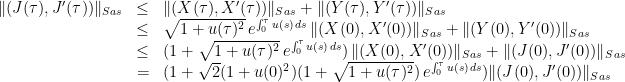 \displaystyle \begin{array}{rcl} \|(J(\tau), J'(\tau))\|_{Sas}&\leq& \|(X(\tau), X'(\tau))\|_{Sas}+\|(Y(\tau), Y'(\tau))\|_{Sas} \\ &\leq & \sqrt{1+u(\tau)^2}\, e^{\int_0^{\tau} u(s)\,ds} \, \|(X(0), X'(0))\|_{Sas} + \|(Y(0), Y'(0))\|_{Sas} \\ &\leq & (1+\sqrt{1+u(\tau)^2}\, e^{\int_0^{\tau} u(s)\,ds}) \, \|(X(0), X'(0))\|_{Sas} + \|(J(0), J'(0))\|_{Sas} \\ &=& (1+\sqrt{2}(1+u(0)^2)(1+\sqrt{1+u(\tau)^2})\, e^{\int_0^{\tau} u(s)\,ds})\|(J(0), J'(0))\|_{Sas} \end{array}