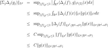 \displaystyle \begin{array}{rcl} \Vert \Sigma_j\Delta_{j}(g_j)\Vert_{L^{p}} &=&\sup_{\Vert f\Vert_{{p'}}\leq 1}\left\vert \int_{\mathbb{R}^{d}}\langle \Delta_{j}(f), g\rangle_{l^2(\mathbb{Z})}(x)dx\right\vert\\ \\ &\leq& \sup_{\Vert f\Vert_{{p'}}\leq 1}\int_{\mathbb{R}^{d}}\Vert \Delta_{j}(f)(x)\Vert_{l^{2}} \Vert g(x)\Vert_{l^2}dx\\ \\ &\leq& \sup_{\Vert f\Vert_{{p'}}\leq 1}\Vert \Delta_{j}(f)\Vert_{L^{p'}(\mathbb{R}^{d}\rightarrow l^{2})} \Vert g(x)\Vert_{{L^{p}(\mathbb{R}^{d}\rightarrow l^{2})}}\\ \\ &\leq& C\sup_{\Vert f\Vert_{{p'}}\leq 1}\Vert f\Vert_{L^{p'}} \Vert g(x)\Vert_{{L^{p}(\mathbb{R}^{d}\rightarrow l^{2})}}\\ \\ &\leq& C\Vert g(x)\Vert_{{L^{p}(\mathbb{R}^{d}\rightarrow l^{2})}} \end{array}