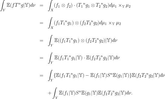 \displaystyle \begin{array}{rcl} \displaystyle\int_Y \mathbb E(fT^ng|\mathbb Y)d\nu &=&\displaystyle\int_X (f_1\otimes f_2)\cdot({T_1}^ng_1\otimes {T_2}^ng_2)d\mu_1\times_{\mathbb Y}\mu_2\\ & &\\&=&\displaystyle\int_X (f_1{T_1}^ng_1)\otimes(f_2{T_2}^ng_2)d\mu_1\times_{\mathbb Y}\mu_2\\ & &\\&=&\displaystyle\int_Y \mathbb E((f_1{T_1}^ng_1)\otimes(f_2{T_2}^ng_2)|\mathbb Y)d\nu\\ & &\\ &=&\displaystyle\int_Y \mathbb E(f_1{T_1}^ng_1|\mathbb Y)\cdot\mathbb E(f_2{T_2}^ng_2|\mathbb Y)d\nu\\ & &\\ &=&\displaystyle\int_Y\{\mathbb E(f_1{T_1}^ng_1|\mathbb Y)- \mathbb E(f_1|\mathbb Y) S^n\mathbb E(g_1|\mathbb Y)\}\mathbb E(f_2{T_2}^ng_2|\mathbb Y)d\nu\\ & &\\ & &+\displaystyle\int_Y\mathbb E(f_1|\mathbb Y) S^n\mathbb E(g_1|\mathbb Y)\mathbb E(f_2{T_2}^ng_2|\mathbb Y)d\nu. \end{array}