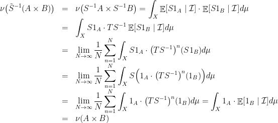 \displaystyle \begin{array}{rcl} \displaystyle\nu\big(\tilde S^{-1}(A\times B)\big)&=&\displaystyle\nu\big(S^{-1}A\times S^{-1}B\big)=\int_X\mathop{\mathbb E}[S1_A\mid{\cal I}]\cdot\mathop{\mathbb E}[S1_B\mid{\cal I}]d\mu\\&=&\displaystyle\int_XS1_A\cdot TS^{-1}\mathop{\mathbb E}[S1_B\mid{\cal I}]d\mu\\&=&\displaystyle \lim_{N\rightarrow\infty}\frac1N\sum_{n=1}^N\int_XS1_A\cdot\big(TS^{-1}\big)^n(S1_B)d\mu\\&=&\displaystyle\lim_{N\rightarrow\infty}\frac1N\sum_{n=1}^N\int_XS\Big(1_A\cdot\big(TS^{-1}\big)^n(1_B)\Big)d\mu\\&=&\displaystyle\lim_{N\rightarrow\infty}\frac1N\sum_{n=1}^N\int_X1_A\cdot\big(TS^{-1}\big)^n(1_B)d\mu=\int_X1_A\cdot\mathop{\mathbb E}[1_B\mid{\cal I}]d\mu\\&=&\displaystyle\nu(A\times B) \end{array}