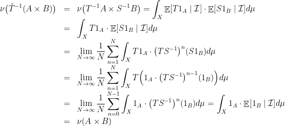 \displaystyle \begin{array}{rcl} \displaystyle\nu\big(\tilde T^{-1}(A\times B)\big)&=&\displaystyle\nu\big(T^{-1}A\times S^{-1}B\big)=\int_X\mathop{\mathbb E}[T1_A\mid{\cal I}]\cdot\mathop{\mathbb E}[S1_B\mid{\cal I}]d\mu\\&=&\displaystyle\int_XT1_A\cdot\mathop{\mathbb E}[S1_B\mid{\cal I}]d\mu\\&=&\displaystyle\lim_{N\rightarrow\infty}\frac1N\sum_{n=1}^N\int_XT1_A\cdot\big(TS^{-1}\big)^n(S1_B)d\mu\\&=&\displaystyle\lim_{N\rightarrow\infty}\frac1N\sum_{n=1}^N\int_XT\Big(1_A\cdot\big(TS^{-1}\big)^{n-1}(1_B)\Big)d\mu\\&=&\displaystyle\lim_{N\rightarrow\infty}\frac1N\sum_{n=0}^{N-1}\int_X1_A\cdot\big(TS^{-1}\big)^n(1_B)d\mu=\int_X1_A\cdot\mathop{\mathbb E}[1_B\mid{\cal I}]d\mu\\&=&\displaystyle\nu(A\times B) \end{array}