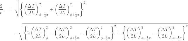 \displaystyle \begin{array}{rcl} \displaystyle \frac{2}{c} &=& \displaystyle \sqrt{ \left\{ \left( \frac{\Delta T}{2L} \right)^2_{\phi - \frac{1}{4} \pi} + \left( \frac{\Delta T}{2L} \right)^2_{\phi + \frac{1}{4} \pi} \right\}^2 }\\\\&&\displaystyle -\sqrt{ \left\{ 2 \left( \frac{\Delta T}{2L} \right)^2_{\phi} - \left( \frac{\Delta T}{2L} \right)^2_{\phi + \frac{1}{4} \pi} - \left( \frac{\Delta T}{2L} \right)^2_{\phi - \frac{1}{4} \pi} \right\}^2 + \left\{ \left( \frac{\Delta T}{2L} \right)^2_{\phi - \frac{1}{4} \pi} - \left( \frac{\Delta T}{2L} \right)^2_{\phi + \frac{1}{4} \pi} \right\}^2 }\end{array}