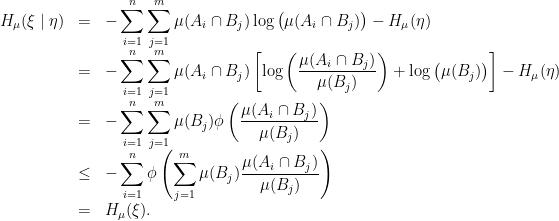 \displaystyle \begin{array}{rcl} \displaystyle H_\mu(\xi\mid\eta) &=& \displaystyle -\sum_{i=1}^n\sum_{j=1}^m\mu(A_i\cap B_j)\log\big(\mu(A_i\cap B_j)\big) -H_\mu(\eta) \\&=& \displaystyle -\sum_{i=1}^n\sum_{j=1}^m\mu(A_i\cap B_j)\left[\log\left(\frac{\mu(A_i\cap B_j)}{\mu(B_j)}\right) +\log\big(\mu(B_j)\big)\right]-H_\mu(\eta) \\&=& \displaystyle -\sum_{i=1}^n\sum_{j=1}^m\mu(B_j)\phi\left(\frac{\mu(A_i\cap B_j)}{\mu(B_j)}\right) \\&\leq& \displaystyle -\sum_{i=1}^n\phi\left(\sum_{j=1}^m\mu(B_j)\frac{\mu(A_i\cap B_j)}{\mu(B_j)}\right) \\&=& H_\mu(\xi). \end{array}