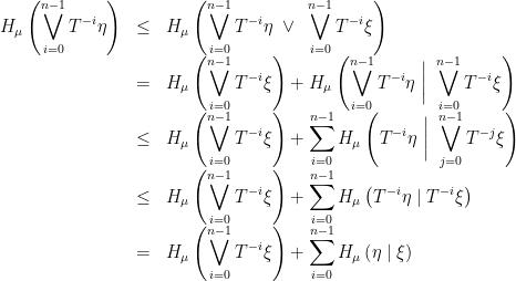 \displaystyle \begin{array}{rcl} \displaystyle H_\mu\left(\bigvee_{i=0}^{n-1}T^{-i}\eta\right) &\leq& \displaystyle H_\mu\left(\bigvee_{i=0}^{n-1}T^{-i}\eta~\vee~\bigvee_{i=0}^{n-1}T^{-i}\xi\right) \\&=& \displaystyle H_\mu\left(\bigvee_{i=0}^{n-1}T^{-i}\xi\right)+ H_\mu\left(\bigvee_{i=0}^{n-1}T^{-i}\eta~\bigg|~\bigvee_{i=0}^{n-1}T^{-i}\xi\right) \\&\leq& \displaystyle H_\mu\left(\bigvee_{i=0}^{n-1}T^{-i}\xi\right)+ \sum_{i=0}^{n-1}H_\mu\left(T^{-i}\eta~\bigg|~\bigvee_{j=0}^{n-1}T^{-j}\xi\right) \\&\leq& \displaystyle H_\mu\left(\bigvee_{i=0}^{n-1}T^{-i}\xi\right)+ \sum_{i=0}^{n-1}H_\mu\left(T^{-i}\eta\mid T^{-i}\xi\right) \\&=& \displaystyle H_\mu\left(\bigvee_{i=0}^{n-1}T^{-i}\xi\right)+ \sum_{i=0}^{n-1}H_\mu\left(\eta\mid \xi\right) \end{array}