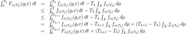 \displaystyle \begin{array}{rcl} \int_0^{T_k} F_{n(T_k)}(g_t x)\, dt &=& \int_0^{T_k} f_{n(T_k)}(g_t x)\, dt - T_k\int_X f_{n(T_k)} \, d\mu \\ &\leq& \int_0^{T} f_{n(T_k)}(g_t x)\, dt - T_k\int_X f_{n(T_k)} \, d\mu \\ &\leq& \int_0^{T_{k+1}} f_{n(T_k)}(g_t x)\, dt - T_k\int_X f_{n(T_k)} \, d\mu \\ &=& \int_0^{T_{k+1}} f_{n(T_k)}(g_t x)\, dt - T_{k+1}\int_X f_{n(T_k)} \, d\mu + (T_{k+1}-T_k)\int_X f_{n(T_k)} \, d\mu \\ &=& \int_0^{T_{k+1}} F_{n(T_k)}(g_t x)\, dt + (T_{k+1}-T_k)\int_X f_{n(T_k)} \, d\mu \end{array}