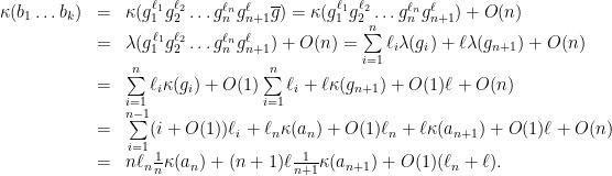 \displaystyle \begin{array}{rcl} \kappa(b_1\dots b_k) &=& \kappa(g_1^{\ell_1} g_2^{\ell_2}\dots g_n^{\ell_n} g_{n+1}^{\ell}\overline{g}) = \kappa(g_1^{\ell_1} g_2^{\ell_2}\dots g_n^{\ell_n} g_{n+1}^{\ell})+O(n) \\ &=& \lambda(g_1^{\ell_1} g_2^{\ell_2}\dots g_n^{\ell_n} g_{n+1}^{\ell})+O(n) = \sum\limits_{i=1}^n\ell_i\lambda(g_i)+\ell\lambda(g_{n+1})+O(n) \\ &=& \sum\limits_{i=1}^n\ell_i\kappa(g_i)+O(1)\sum\limits_{i=1}^n\ell_i+\ell\kappa(g_{n+1})+O(1)\ell+O(n) \\ &=& \sum\limits_{i=1}^{n-1}(i+O(1))\ell_i+\ell_n\kappa(a_n)+O(1)\ell_n+\ell\kappa(a_{n+1})+O(1)\ell+O(n) \\ &=& n\ell_n\frac{1}{n}\kappa(a_n)+(n+1)\ell\frac{1}{n+1}\kappa(a_{n+1})+O(1)(\ell_n+\ell). \end{array}