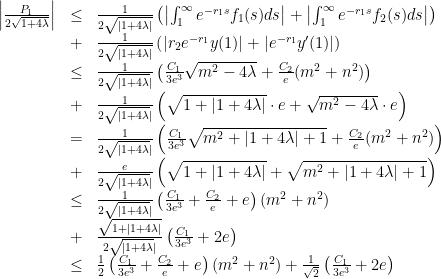 \displaystyle \begin{array}{rcl} \left|\frac{P_1}{2 \sqrt{1+4\lambda}}\right| &\leq& \frac{1}{2 \sqrt{|1+4\lambda|}} \left( \left|\int_1^{\infty} e^{-r_1 s} f_1(s) ds\right| + \left|\int_1^{\infty} e^{-r_1 s} f_2(s) ds\right|\right) \ &+& \frac{1}{2\sqrt{|1+4\lambda|}} \left(|r_2 e^{-r_1} y(1)|+|e^{-r_1} y'(1)|\right) \ &\leq& \frac{1}{2\sqrt{|1+4\lambda}|} \left(\frac{C_1}{3e^3}\sqrt{m^2-4\lambda}+\frac{C_2}{e}(m^2+n^2)\right) \ &+& \frac{1}{2\sqrt{|1+4\lambda}|}\left(\sqrt{1+|1+4\lambda|}\cdot e+\sqrt{m^2-4\lambda}\cdot e\right) \ &=& \frac{1}{2\sqrt{|1+4\lambda}|} \left(\frac{C_1}{3e^3}\sqrt{m^2+|1+4\lambda|+1} +\frac{C_2}{e}(m^2+n^2)\right) \ &+& \frac{e}{2\sqrt{|1+4\lambda}|} \left(\sqrt{1+|1+4\lambda|}+\sqrt{m^2+|1+4\lambda|+1}\right) \ &\leq& \frac{1}{2\sqrt{|1+4\lambda}|}\left(\frac{C_1}{3e^3} + \frac{C_2}{e} +e\right)(m^2+n^2) \ &+& \frac{\sqrt{1+|1+4\lambda|}}{2\sqrt{|1+4\lambda}|} \left(\frac{C_1}{3e^3}+2e\right) \ &\leq& \frac{1}{2}\left(\frac{C_1}{3e^3} + \frac{C_2}{e} + e\right)(m^2+n^2)+\frac{1}{\sqrt{2}}\left(\frac{C_1}{3e^3}+2e\right) \end{array}