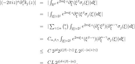 \displaystyle \begin{array}{rcl} \vert (-2\pi iz)^{\alpha}\partial_{z}^{\beta}k_{j}(z)\vert &=&\vert\int_{\mathbb{R}^{d}}e^{2\pi i\xi\cdot z} \partial_{\xi}^{\alpha}(\xi^{\beta}\sigma_{j}(\xi))d\xi\vert\nonumber\\ \notag\\ &=&\vert\int_{\vert\xi\vert \simeq 2^{j}}e^{2\pi i\xi\cdot z} \partial_{\xi}^{\alpha}(\xi^{\beta}\sigma_{j}(\xi))d\xi\vert\nonumber\\ \notag\\ &=&\vert\sum_{\gamma\leq\alpha}\binom{\alpha}{\gamma}\int_{\vert\xi\vert \simeq 2^{j}}e^{ 2\pi i\xi\cdot z}(\partial_{\xi}^{\gamma}\xi^{\beta})(\partial_{\xi}^{\alpha-\gamma}\sigma_{j}(\xi))d\xi\vert\\ \notag\\ &=&C_{\alpha,\beta,\gamma}\int_{\vert\xi\vert \simeq 2^{j}}e^{2\pi i\xi\cdot z} (\xi^{\beta-\gamma})(\partial_{\xi}^{\alpha-\gamma}\sigma_{j}(\xi))d\xi\vert\\ \notag\\ &\leq& C \,2^{jd}2^{j(\vert\beta\vert-\vert\gamma\vert)}L\,2^{j(-\vert\alpha\vert+\vert\gamma\vert)}\\ \notag\\ &=&C L\,2^{j(d+\vert\beta\vert -\vert\alpha\vert)}. \end{array}