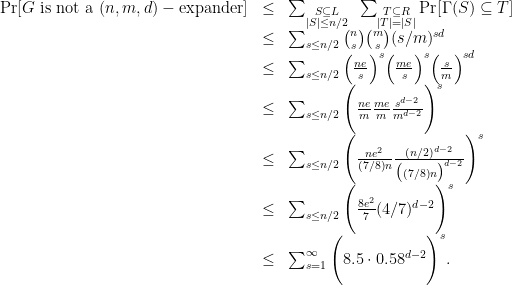 \displaystyle \begin{array}{rcl} {\mathrm{Pr}}[ G \mathrm{~is~not~a~} (n,m,d)-\mathrm{expander} ] &\leq& \sum_{\substack{S \subseteq L \\ |S| \leq n/2}} ~ \sum_{\substack{T \subseteq R \\ |T|=|S|}} {\mathrm{Pr}}[ \Gamma(S) \subseteq T ] \\ &\leq& \sum_{s \leq n/2} \binom{n}{s} \binom{m}{s} (s/m)^{sd} \\ &\leq& \sum_{s \leq n/2} \Big( \frac{ne}{s} \Big)^s \Big(\frac{me}{s}\Big)^s \Big(\frac{s}{m}\Big)^{sd} \\ &\leq& \sum_{s \leq n/2} \Bigg( \frac{ne}{m} \frac{me}{m} \frac{s^{d-2}}{m^{d-2}}\Bigg)^{s} \\ &\leq& \sum_{s \leq n/2} \Bigg( \frac{ne^2}{(7/8)n} \frac{(n/2)^{d-2}}{\big((7/8)n\big)^{d-2}}\Bigg)^{s} \\ &\leq& \sum_{s \leq n/2} \Bigg( \frac{8e^2}{7} (4/7)^{d-2} \Bigg)^{s} \\ &\leq& \sum_{s=1}^{\infty} \Bigg( 8.5 \cdot 0.58^{d-2} \Bigg)^{s}. \end{array}