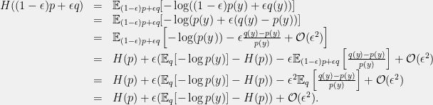 \displaystyle \begin{array}{rcl} H((1-\epsilon)p + \epsilon q) &=& \mathbb{E}_{(1-\epsilon)p+\epsilon q}[-\log((1-\epsilon)p(y)+\epsilon q(y))] \\ &=& \mathbb{E}_{(1-\epsilon)p+\epsilon q}[-\log(p(y) + \epsilon (q(y)-p(y))] \\ &=& \mathbb{E}_{(1-\epsilon)p+\epsilon q}\left[-\log(p(y)) - \epsilon \frac{q(y)-p(y)}{p(y)} + \mathcal{O}(\epsilon^2)\right] \\ &=& H(p) + \epsilon(\mathbb{E}_{q}[-\log p(y)]-H(p)) - \epsilon \mathbb{E}_{(1-\epsilon)p+\epsilon q}\left[\frac{q(y)-p(y)}{p(y)}\right] + \mathcal{O}(\epsilon^2) \\ &=& H(p) + \epsilon(\mathbb{E}_{q}[-\log p(y)]-H(p)) - \epsilon^2 \mathbb{E}_{q}\left[\frac{q(y)-p(y)}{p(y)}\right] + \mathcal{O}(\epsilon^2) \\ &=& H(p) + \epsilon(\mathbb{E}_{q}[-\log p(y)]-H(p)) + \mathcal{O}(\epsilon^2). \end{array}