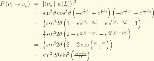 \displaystyle \begin{array}{rcl} P\left(\nu_e\rightarrow\nu_{\mu}\right) &=& \left|\langle\nu_{\mu}\mid\psi(L)\rangle\right|^2\\ &=& \sin^2\theta\cos^2\theta\left(-e^{\frac{i}{\hbar}\phi_1}+e^{\frac{i}{\hbar}\phi_2}\right)\left(-e^{\frac{-i}{\hbar}\phi_1}+e^{\frac{-i}{\hbar}\phi_2}\right)\\ &=& \frac{1}{4}sin^22\theta\left(1 - e^{\frac{i}{\hbar}(\phi_1-\phi_2)} - e^{\frac{-i}{\hbar}(\phi_1-\phi_2)} +1 \right)\\ &=& \frac{1}{4}sin^22\theta\left(2 - e^{\frac{i}{\hbar}(\phi_1-\phi_2)} - e^{\frac{-i}{\hbar}(\phi_1-\phi_2)}\right)\\ &=& \frac{1}{4}sin^22\theta\left(2 - 2\cos{\left( \frac{\phi_1-\phi_2}{\hbar} \right)}\right)\\ &=& \sin^22\theta\sin^2\left( \frac{\phi_1 - \phi_2}{2\hbar} \right) \end{array}