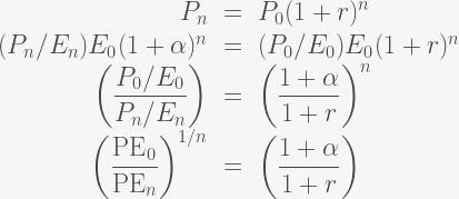 \displaystyle \begin{array}{rcl} P_n & = & P_0 (1 + r)^n \\ (P_n/E_n) E_0 (1 + \alpha)^n & = & (P_0/E_0) E_0 (1 + r)^n\\ \left(\dfrac{P_0/E_0}{P_n/E_n}\right) & = & \left(\dfrac{1+\alpha}{1+r}\right)^n\\ \left(\dfrac{\text{PE}_0}{\text{PE}_n}\right)^{1/n} & = & \left(\dfrac{1+\alpha}{1+r}\right)\\ \end{array}