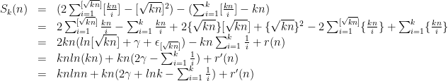 \displaystyle \begin{array}{rcl} S_k(n) & = & (2\sum_{i=1}^{[\sqrt{kn}]}[\frac{kn}{i}]-[\sqrt{kn}]^2)-(\sum_{i=1}^k[\frac{kn}{i}]-kn)\\ & = & 2\sum_{i=1}^{[\sqrt{kn}]}\frac{kn}{i}-\sum_{i=1}^k\frac{kn}{i}+2\{\sqrt{kn}\}[\sqrt{kn}]+\{\sqrt{kn}\}^2-2\sum_{i=1}^{[\sqrt{kn}]}\{\frac{kn}{i}\}+\sum_{i=1}^k\{\frac{kn}{i}\}\\ & = & 2kn(ln[\sqrt{kn}]+\gamma+\epsilon_{[\sqrt{kn}]})-kn\sum_{i=1}^k\frac{1}{i}+r(n)\\ & = & knln(kn)+kn(2\gamma-\sum_{i=1}^k\frac{1}{i})+r'(n)\\ & = & knln n+kn(2\gamma+lnk-\sum_{i=1}^k\frac{1}{i})+r'(n) \end{array}