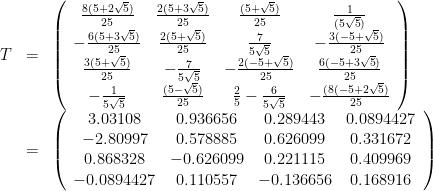\displaystyle \begin{array}{rcl} T&=& \left(\begin{array}{cccc} \frac{8(5 + 2 \sqrt{5})}{25} & \frac{2(5 + 3 \sqrt{5})}{25} & \frac{(5 + \sqrt{5})}{25} & \frac{1}{( 5 \sqrt{5})} \\ -\frac{6(5 + 3 \sqrt{5})}{25} & \frac{2(5 + \sqrt{5})}{25} & \frac{7}{5 \sqrt{5}} & -\frac{3(-5 + \sqrt{5})}{25} \\ \frac{3(5 + \sqrt{5})}{25} & -\frac{7}{5 \sqrt{5}} & -\frac{2(-5 + \sqrt{5})}{25} & \frac{6(-5 + 3 \sqrt{5})}{25} \\ -\frac{1}{5 \sqrt{5}} & \frac{(5 - \sqrt{5})}{25} & \frac{2}{5} - \frac{6}{5 \sqrt{5}} & -\frac{(8(-5 + 2 \sqrt{5})}{25} \end{array}\right) \\ &=&\left(\begin{array}{cccc} 3.03108 & 0.936656 & 0.289443 & 0.0894427 \\ -2.80997 & 0.578885 & 0.626099 & 0.331672 \\ 0.868328 & -0.626099 & 0.221115 & 0.409969 \\ -0.0894427 & 0.110557 & -0.136656 & 0.168916 \end{array}\right) \end{array}