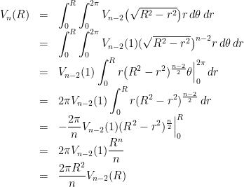 \displaystyle \begin{array}{rcl} V_{n}(R)&=&\displaystyle \int_{0}^{R}\int_{0}^{2 \pi}V_{n-2}\big(\sqrt{R^{2}-r^{2}}\big)r\,d\theta\,dr \ &=&\displaystyle \int_{0}^{R}\int_{0}^{2 \pi}V_{n-2}(1)(\sqrt{R^{2}-r^{2}}\big)^{n-2}r\,d\theta\,dr\ &=&\displaystyle V_{n-2}(1)\int_{0}^{R}r\big(R^{2}-r^{2})^{\frac{n-2}{2}}\theta\Big|_{0}^{2\pi}\,dr\ &=&\displaystyle 2\pi V_{n-2}(1)\int_{0}^{R}r(R^{2}-r^{2})^{\frac{n-2}{2}}\,dr\ &=&\displaystyle -\frac{2\pi}{n} V_{n-2}(1)(R^{2}-r^{2})^{\frac{n}{2}}\Big|_{0}^{R}\ &=&\displaystyle 2\pi V_{n-2}(1)\frac{R^{n}}{n}\ &=&\displaystyle \frac{2\pi R^{2}}{n}V_{n-2}(R) \end{array}