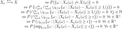 \displaystyle \begin{array}{rcl} X_n\xrightarrow{a.s.} X & \Leftrightarrow P(\{\omega: X_n(\omega)\not\rightarrow X(\omega)\}=0\\ & \Leftrightarrow P\left(\cup_{j=1}^\infty\cap_{n=1}^\infty\cup_{k\geq n}\{\omega:|X_k(\omega)-X_n(\omega)|\geq1/j\}\right)=0\\ & \Leftrightarrow P\left(\cap_{n=1}^\infty\cup_{k\geq n}\{\omega:|X_k(\omega)-X_n(\omega)|\geq1/j\}\right)=0\;\;\forall j\in{\mathbb N}\\ & \Leftrightarrow P\left(\cap_{n=1}^\infty\cup_{k\geq n}\{\omega:|X_k(\omega)-X_n(\omega)|\geq\epsilon\}\right)=0\;\;\forall \epsilon\in{\mathbb R}^+\\ & \Leftrightarrow P\left(\cup_{k\geq n}\{\omega:|X_k(\omega)-X_n(\omega)|\geq\epsilon\}\right)\rightarrow 0\;\;\forall \epsilon\in{\mathbb R}^+\\ & \Leftrightarrow P\left(\sup_{k\geq n}\{\omega:|X_k(\omega)-X_n(\omega)|\geq\epsilon\}\right)\rightarrow 0\;\;\forall \epsilon\in{\mathbb R}^+ \end{array}