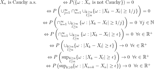 \displaystyle \begin{array}{rcl} X_n \text{ is Cauchy a.s. }&\Leftrightarrow P(\{\omega: X_n \text{ is not Cauchy}\})=0\ & \Leftrightarrow P\left(\cup_{j=1}^\infty\cap_{n=1}^\infty\cup_{\substack{k\geq n\l\geq n}}\{\omega:|X_k-X_l|\geq 1/j\}\right)=0\ & \Leftrightarrow P\left(\cap_{n=1}^\infty\cup_{\substack{k\geq n\l\geq n}}\{\omega:|X_k-X_l|\geq 1/j\}\right)=0\;\;\forall j\in{\mathbb N}\ & \Leftrightarrow P\left(\cap_{n=1}^\infty\cup_{\substack{k\geq n\l\geq n}}\{\omega:|X_k-X_l|\geq \epsilon\}\right)=0\;\;\forall \epsilon\in{\mathbb R}^+\ & \Leftrightarrow P\left(\cup_{\substack{k\geq n\l\geq n}}\{\omega:|X_k-X_l|\geq \epsilon\}\right)\rightarrow 0\;\;\forall \epsilon\in{\mathbb R}^+\ & \Leftrightarrow P\left(\sup_{\substack{k\geq n\l\geq n}}\{\omega:|X_k-X_l|\geq \epsilon\}\right)\rightarrow 0\;\;\forall \epsilon\in{\mathbb R}^+\ & \Leftrightarrow P\left(\sup_{\substack{k\geq 0}}\{\omega:|X_{n+k}-X_n|\geq \epsilon\}\right)\rightarrow 0\;\;\forall \epsilon\in{\mathbb R}^+ \end{array}