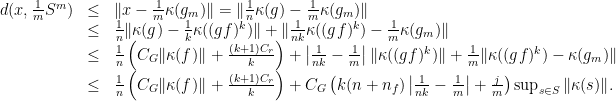 \displaystyle \begin{array}{rcl} d(x,\frac{1}{m}S^m)&\leq& \|x-\frac{1}{m}\kappa(g_m)\|=\|\frac{1}{n}\kappa(g)-\frac{1}{m}\kappa(g_m)\| \ &\leq& \frac{1}{n}\|\kappa(g)-\frac{1}{k}\kappa((gf)^k)\|+\|\frac{1}{nk}\kappa((gf)^k)-\frac{1}{m}\kappa(g_m)\| \ &\leq& \frac{1}{n}\left(C_G\|\kappa(f)\|+\frac{(k+1)C_r}{k}\right)+\left|\frac{1}{nk}-\frac{1}{m}\right|\|\kappa((gf)^k)\|+\frac{1}{m}\|\kappa((gf)^k)-\kappa(g_m)\| \ &\leq& \frac{1}{n}\left(C_G\|\kappa(f)\|+\frac{(k+1)C_r}{k}\right)+C_G\left(k(n+n_f)\left|\frac{1}{nk}-\frac{1}{m}\right|+\frac{j}{m}\right) \sup_{s\in S}\|\kappa(s)\|. \end{array}