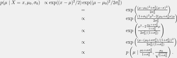 \displaystyle \begin{array}{rcl} p(\mu \mid X=x, \mu_0, \sigma_0) &\propto \exp((x-\mu)^2/2)\exp((\mu-\mu_0)^2/2\sigma_0^2) \\ &= &\exp\left(\frac{(\mu-\mu_0)^2+\sigma_0^2(\mu-x)^2}{2\sigma_0^2}\right) \\ &\propto& \exp\left(\frac{(1+\sigma_0)^2\mu^2-2(\mu_0+\sigma_0^2x)\mu}{2\sigma_0^2}\right) \\ &\propto& \exp\left(\frac{\mu^2-2\frac{\mu_0+x\sigma_0^2}{1+\sigma_0^2}\mu}{2\sigma_0^2/(1+\sigma_0^2)}\right) \\ &\propto& \exp\left(\frac{(\mu-(\mu_0+x\sigma_0^2)/(1+\sigma_0^2))^2}{2\sigma_0^2/(1+\sigma_0^2)}\right) \\ &\propto& p\left(\mu \mid \frac{\mu_0+x\sigma_0^2}{1+\sigma_0^2}, \frac{\sigma_0}{\sqrt{1+\sigma_0^2}}\right). \end{array}