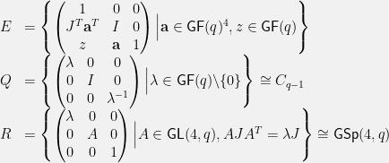 \displaystyle \begin{array}{rl} E &=\left\{\begin{pmatrix} 1&0&0\\ J^T\textbf{a}^T&I&0\\ z&\textbf{a}&1 \end{pmatrix}\Big\vert \textbf{a}\in\mathsf{GF}(q)^4,z\in\mathsf{GF}(q)\right\}\\ Q &=\left\{\begin{pmatrix} \lambda&0&0\\ 0&I&0\\ 0&0&\lambda^{-1} \end{pmatrix}\Big\vert \lambda\in\mathsf{GF}(q)\backslash\{0\}\right\}\cong C_{q-1}\\ R &=\left\{\begin{pmatrix} \lambda&0&0\\ 0&A&0\\ 0&0&1 \end{pmatrix}\Big\vert A\in\mathsf{GL}(4,q), AJA^T=\lambda J\right\}\cong\mathsf{GSp}(4,q) \end{array}