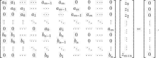 \displaystyle \begin{bmatrix} a_0 & a_1 & \cdots & \cdots & a_{m-1} & a_m & 0 & 0 & \cdots & 0\\ 0 & a_0 & a_1 & \cdots & \cdots & a_{m-1} & a_m & 0 & \cdots & 0\\ 0 & 0 & a_0 & a_1 & \cdots & \cdots & a_{m-1} & a_m & \cdots & 0\\ \vdots & \vdots & \vdots & \ddots & \ddots & \ddots & \ddots & \ddots & \ddots & \vdots \\ 0 & 0 & \cdots & 0 & a_0 & a_1 & \cdots & \cdots & \cdots & a_m\\ b_0 & b_1 & \cdots & \cdots & b_{n-1} & b_n & 0 & 0 & \cdots & 0\\ 0 & b_0 & b_1 & \cdots & \cdots & b_{n-1} & b_n & 0 & \cdots & 0\\ \vdots & \vdots & \vdots & \ddots & \ddots & \ddots & \ddots & \ddots & \ddots & \vdots \\ 0 & 0 & \cdots & 0 & b_0 & b_1 & \cdots & \cdots & \cdots & b_n\\ \end{bmatrix} \begin{bmatrix} z_0 \\ z_1 \\ z_2\\ \vdots \\ \vdots \\ \vdots \\ \vdots \\ z_{m+n} \end{bmatrix} = \begin{bmatrix} \;\;0\;\; \\ 0 \\ 0\\ \vdots \\ \vdots \\ \vdots \\ \vdots \\ 0 \end{bmatrix}.