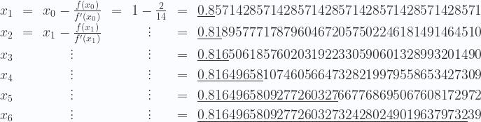 \displaystyle \begin{matrix}   x_1 & = & x_0 - \frac{f(x_0)}{f'(x_0)} & = & 1 - \frac{2}{14} & = & \underline{0.8}571428571428571428571428571428571428571 \\   x_2 & = & x_1 - \frac{f(x_1)}{f'(x_1)} & & \vdots & = & \underline{0.81}89577717879604672057502246181491464510\\   x_3 & & \vdots & & \vdots & = & \underline{0.816}5061857602031922330590601328993201490\\   x_4 & & \vdots & & \vdots & = & \underline{0.81649658}10746056647328219979558653427309 \\   x_5 & & \vdots & & \vdots & = & \underline{0.8164965809277260327}667768695067608172972 \\   x_6 & & \vdots & & \vdots & = & \underline{0.81649658092772603273242802490196379732}39 \end{matrix}