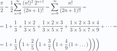 \displaystyle \cfrac{\pi}{2}= \cfrac{1}{2} \sum_{n=0}^{\infty}\cfrac{(n!)^2\ 2^{n+1}}{(2n+1)!}= \sum_{n=0}^{\infty} \cfrac{n!}{(2n+1)!!}= \\ \\ \\  = 1+ \frac{1}{3}+ \frac{1 \times 2}{3 \times 5}+ \frac{1 \times 2 \times 3}{3 \times 5 \times 7}+ \frac{1 \times 2 \times 3 \times 4}{3 \times 5 \times 7 \times 9}+\dots = \\ \\ \\  = 1+\frac{1}{3} \left (1+\frac{2}{5}\left (1+\frac{3}{7}\left (1+\frac{4}{9}\left (1+\dots\right)\right)\right) \right )