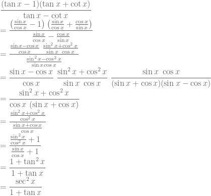\displaystyle \frac{(\tan x-1)(\tan x+\cot x)}{\tan x-\cot x}\\ =\frac{\left ( \frac{\sin x}{\cos x}-1 \right )\left ( \frac{\sin x}{\cos x}+\frac{\cos x}{\sin x} \right )}{\frac{\sin x}{\cos x}-\frac{\cos x}{\sin x}}\\ =\frac{\frac{\sin x-\cos x}{\cos x}~\frac{\sin^2 x+\cos^2 x}{\sin x~\cos x}}{\frac{\sin^2 x-\cos^2 x}{\sin x \cos x}}\\ =\frac{\sin x-\cos x}{\cos x}~\frac{\sin^2 x+\cos^2 x}{\sin x~\cos x}~\frac{\sin x~\cos x}{(\sin x+\cos x)(\sin x-\cos x)}\\ =\frac{\sin^2 x+\cos^2 x}{\cos x~(\sin x+\cos x)}\\ =\frac{\frac{\sin^2 x+\cos^2 x}{\cos^2 x}}{\frac{\sin x+\cos x}{\cos x}}\\=\frac{\frac{\sin^2 x}{\cos^2 x}+1}{\frac{\sin x}{\cos x}+1}\\ =\frac{1+\tan^2 x}{1+\tan x}\\ =\frac{\sec^2 x}{1+\tan x}