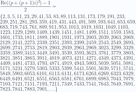 \displaystyle \frac{\text{Re} ((p +(p+1)i)^2) -1}{2} =\\ \\ \{2, 3, 5, 11, 23, 29, 41, 53, 83, 89, 113, 131, 173, 179, 191, 233, \\ 239, 251, 281, 293, 359, 419, 431, 443, 491, 509, 593, 641, 653, 659, \\ 683, 719, 743, 761, 809, 911, 953, 1013, 1019, 1031, 1049, 1103, \\ 1223, 1229, 1289, 1409, 1439, 1451, 1481, 1499, 1511, 1559, 1583, \\ 1601, 1733, 1811, 1889, 1901, 1931, 1973, 2003, 2039, 2063, 2069, \\ 2129, 2141, 2273, 2339, 2351, 2393, 2399, 2459, 2543, 2549, 2693, \\ 2699, 2741, 2753, 2819, 2903, 2939, 2963, 2969, 3023, 3299, 3329, \\ 3359, 3389, 3413, 3449, 3491, 3539, 3593, 3623, 3761, 3779, 3803, \\ 3821, 3851, 3863, 3911, 4019, 4073, 4211, 4271, 4349, 4373, 4391, \\ 4409, 4481, 4733, 4793, 4871, 4919, 4943, 5003, 5039, 5051, 5081, \\ 5171, 5231, 5279, 5303, 5333, 5399, 5441, 5501, 5639, 5711, 5741, \\ 5849, 5903, 6053, 6101, 6113, 6131, 6173, 6263, 6269, 6323, 6329, \\ 6449, 6491, 6521, 6551, 6563, 6581, 6761, 6899, 6983, 7043, 7079, \\ 7103, 7121, 7151, 7193, 7211, 7349, 7433, 7541, 7643, 7649, 7691, \\ 7823, 7841, 7883, 7901,\ldots \}