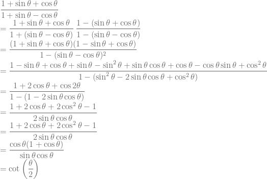 \displaystyle \frac{1+\sin \theta +\cos \theta }{1+\sin \theta -\cos \theta}\\ =\frac{1+\sin \theta +\cos \theta }{1+(\sin \theta -\cos \theta)}\: \frac{1-(\sin \theta +\cos \theta) }{1-(\sin \theta -\cos \theta)}\\ =\frac{(1+\sin \theta +\cos \theta)(1-\sin \theta +\cos \theta)}{1-(\sin \theta -\cos \theta )^2}\\=\frac{1-\sin \theta +\cos \theta +\sin \theta -\sin^2 \theta +\sin \theta \cos \theta +\cos \theta -\cos\theta \sin \theta +\cos^2 \theta }{1-(\sin^2 \theta-2\sin \theta \cos \theta +\cos^2 \theta )}\\ =\frac{1+2\cos \theta +\cos 2\theta }{1-(1-2\sin \theta \cos \theta )}\\ =\frac{1+2\cos \theta +2\cos^2 \theta -1}{2\sin \theta \cos \theta }\\=\frac{1+2\cos \theta +2\cos^2 \theta -1}{2\sin \theta \cos \theta }\\ =\frac{\cos \theta (1+\cos \theta )}{\sin \theta \cos \theta}\\ =\cot \left ( \frac{\theta}{2} \right )