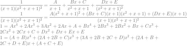 \displaystyle \frac{1}{(x+1)(x^2+x+1)^2}=\frac{A}{x+1}+\frac{Bx+C}{x^2+x+1}+\frac{Dx+E}{(x^2+x+1)^2}\\ \frac{1}{(x+1)(x^2+x+1)^2}=\frac{A(x^2+x+1)^2+(Bx+C)(x+1)(x^2+x+1)+(Dx+E)(x+1)}{(x+1)(x^2+x+1)^2}\\ 1=Ax^4+2Ax^3+3Ax^2+2Ax+A+Bx^4+2Bx^3+2Bx^2+Bx+Cx^3+2Cx^2+2Cx+C+Dx^2+Dx+Ex+E\\ 1=(A+B)x^4+(2A+2B+C)x^3+(3A+2B+2C+D)x^2+(2A+B+2C+D+E)x+(A+C+E)