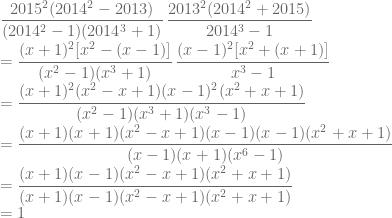 \displaystyle \frac{2015^2(2014^2-2013)}{(2014^2-1)(2014^3+1)}\, \frac{2013^2(2014^2+2015)}{2014^3-1}\\ =\frac{(x+1)^2[x^2-(x-1)]}{(x^2-1)(x^3+1)}\, \frac{(x-1)^2[x^2+(x+1)]}{x^3-1}\\ =\frac{(x+1)^2(x^2-x+1)(x-1)^2(x^2+x+1)}{(x^2-1)(x^3+1)(x^3-1)}\\=\frac{(x+1)(x+1)(x^2-x+1)(x-1)(x-1)(x^2+x+1)}{(x-1)(x+1)(x^6-1)}\\ =\frac{(x+1)(x-1)(x^2-x+1)(x^2+x+1)}{(x+1)(x-1)(x^2-x+1)(x^2+x+1)}\\ =1