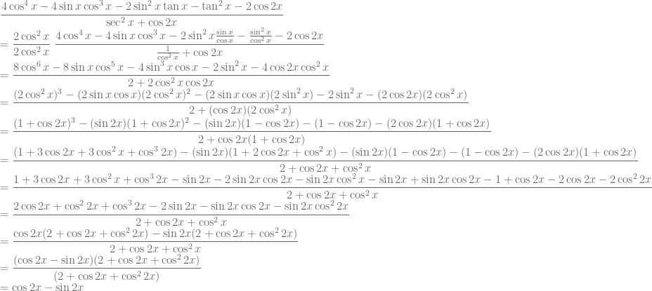\displaystyle \frac{4\cos^4 x-4\sin x\cos^3 x-2\sin^2 x\tan x-\tan^2 x-2\cos 2x}{\sec^2x+\cos 2x}\\= \frac{2\cos^2 x}{2\cos^2 x}~\frac{4\cos^4 x-4\sin x\cos^3 x-2\sin^2 x\frac{\sin x}{\cos x}-\frac{\sin^2 x}{\cos^2 x}-2\cos 2x}{\frac{1}{\cos^2 x}+\cos 2x}\\ =\frac{8\cos^6 x-8\sin x\cos^5 x-4\sin^3 x\cos x-2\sin^2 x-4\cos 2x\cos^2 x}{2+2\cos^2 x\cos 2x}\\ =\frac{(2\cos^2 x)^3-(2\sin x\cos x)(2\cos^2 x)^2-(2\sin x\cos x)(2\sin^2 x)-2\sin^2 x-(2\cos 2x)(2\cos^2 x)}{2+(\cos 2x)(2\cos^2 x)}\\ =\frac{(1+\cos 2x)^3-(\sin 2x)(1+\cos 2x)^2-(\sin 2x)(1-\cos 2x)-(1-\cos 2x)-(2\cos 2x)(1+\cos 2x)}{2+\cos 2x(1+\cos 2x)}\\=\frac{(1+3\cos 2x+3\cos^2 x+\cos^3 2x)-(\sin 2x)(1+2\cos 2x+\cos^2 x)-(\sin 2x)(1-\cos 2x)-(1-\cos 2x)-(2\cos 2x)(1+\cos 2x)}{2+\cos 2x+\cos^2 x}\\ =\frac{1+3\cos 2x+3\cos^2 x+\cos^3 2x-\sin 2x-2\sin 2x\cos 2x-\sin 2x\cos^2 x-\sin 2x+\sin 2x\cos 2x-1+\cos 2x-2\cos 2x-2\cos^2 2x}{2+\cos 2x+\cos^2 x}\\ =\frac{2\cos 2x+\cos^2 2x+\cos^3 2x-2\sin 2x-\sin 2x\cos 2x-\sin 2x\cos^2 2x}{2+\cos 2x+\cos^2 x}\\ =\frac{\cos 2x(2+\cos 2x+\cos^2 2x)-\sin 2x(2+\cos 2x+\cos^2 2x)}{2+\cos 2x+\cos^2 x}\\ =\frac{(\cos 2x-\sin 2x)(2+\cos 2x+\cos^2 2x)}{(2+\cos 2x+\cos^2 2x)}\\ =\cos 2x-\sin 2x