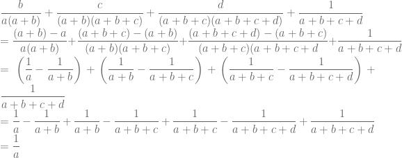 \displaystyle \frac{b}{a(a+b)}+\frac{c}{(a+b)(a+b+c)}+\frac{d}{(a+b+c)(a+b+c+d)}+\frac{1}{a+b+c+d}\\ =\frac{(a+b)-a}{a(a+b)}+\frac{(a+b+c)-(a+b)}{(a+b)(a+b+c)}+\frac{(a+b+c+d)-(a+b+c)}{(a+b+c)(a+b+c+d}+\frac{1}{a+b+c+d}\\ =\left ( \frac{1}{a}-\frac{1}{a+b} \right )+\left ( \frac{1}{a+b}-\frac{1}{a+b+c} \right )+\left ( \frac{1}{a+b+c}-\frac{1}{a+b+c+d} \right )+\frac{1}{a+b+c+d}\\ =\frac{1}{a}-\frac{1}{a+b}+\frac{1}{a+b}-\frac{1}{a+b+c}+\frac{1}{a+b+c}-\frac{1}{a+b+c+d}+\frac{1}{a+b+c+d}\\=\frac{1}{a}