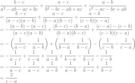 \displaystyle \frac{b-c}{a^2-ab-ac+bc}+\frac{a-c}{b^2-bc-ab+ac}+\frac{a-b}{c^2-ac-bc+ab}\\ =\frac{b-c}{(a-c)(a-b)}+\frac{a-c}{(b-a)(b-c)}+\frac{a-b}{(c-b)(c-a)}\\ =-\frac{(a-b)-(a-c)}{(a-c)(a-b)}+\frac{(b-c)-(b-a)}{(b-a)(b-c)}+\frac{(c-a)-(c-b)}{(c-b)(c-a)}\\\\ =-\left ( \frac{1}{a-c}-\frac{1}{a-b} \right )+\left ( \frac{1}{b-a}-\frac{1}{b-c} \right )-\left ( \frac{1}{c-b}-\frac{1}{c-a} \right )\\ =-\frac{1}{a-c}+\frac{1}{c-a}+\frac{1}{a-b}+\frac{1}{b-a}-\frac{1}{b-c}-\frac{1}{c-b}\\ =-\frac{1}{a-c}-\frac{1}{a-c}+\frac{1}{a-b}-\frac{1}{a-b}-\frac{1}{b-c}+\frac{1}{b-c}\\=\frac{2}{c-a}