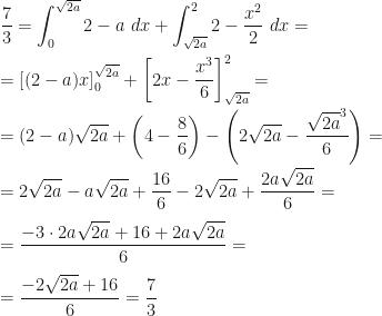 \displaystyle \frac 73=\int_0^{\sqrt{2a}}2-a~dx+\int_{\sqrt{2a}}^{2}2-\frac{x^2}2~dx=\\\\=\left[(2-a)x\right]_0^{\sqrt{2a}}+\left[2x-\frac{x^3}6\right]_{\sqrt{2a}}^{2}=\\\\=(2-a)\sqrt{2a}+\left(4-\frac{8}6\right)-\left(2\sqrt{2a}-\frac{\sqrt{2a}^3}6\right)=\\\\=2\sqrt{2a}-a\sqrt{2a}+\frac{16}6-2\sqrt{2a}+\frac{2a\sqrt{2a}}6=\\\\=\frac{-3\cdot2a\sqrt{2a}+16+2a\sqrt{2a}}6=\\\\=\frac{-2\sqrt{2a}+16}6=\frac 73