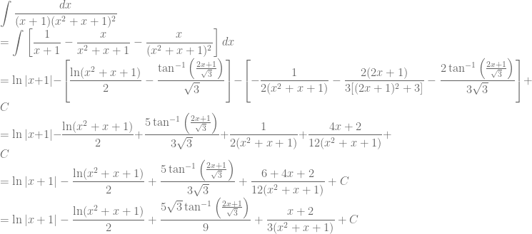 \displaystyle \int \frac{dx}{(x+1)(x^2+x+1)^2}\ =\int \left [\frac{1}{x+1}-\frac{x}{x^2+x+1}-\frac{x}{(x^2+x+1)^2} \right ]dx\ =\ln |x+1|-\left [ \frac{\ln (x^2+x+1)}{2}-\frac{\tan^{-1}\left ( \frac{2x+1}{\sqrt{3}} \right )}{\sqrt{3}} \right ]-\left [-\frac{1}{2(x^2+x+1)}-\frac{2(2x+1)}{3[(2x+1)^2+3]}-\frac{2\tan^{-1}\left ( \frac{2x+1}{\sqrt{3}} \right )}{3\sqrt{3}} \right ]+C\ =\ln |x+1|-\frac{\ln (x^2+x+1)}{2}+\frac{5\tan^{-1}\left ( \frac{2x+1}{\sqrt{3}} \right )}{3\sqrt{3}}+\frac{1}{2(x^2+x+1)}+\frac{4x+2}{12(x^2+x+1)}+C\ =\ln |x+1|-\frac{\ln (x^2+x+1)}{2}+\frac{5\tan^{-1}\left ( \frac{2x+1}{\sqrt{3}} \right )}{3\sqrt{3}}+\frac{6+4x+2}{12(x^2+x+1)}+C\ =\ln |x+1|-\frac{\ln (x^2+x+1)}{2}+\frac{5\sqrt{3}\tan^{-1}\left ( \frac{2x+1}{\sqrt{3}} \right )}{9}+\frac{x+2}{3(x^2+x+1)}+C