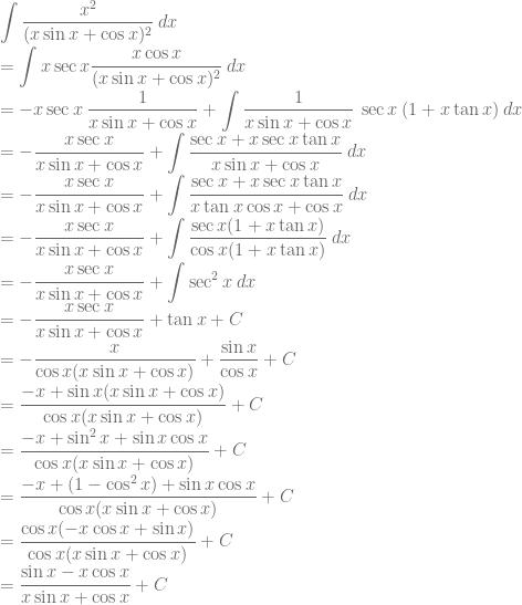 \displaystyle \int \frac{x^2}{(x\sin x+\cos x)^2}\: dx\\ =\int x\sec x\frac{x\cos x}{(x\sin x+\cos x)^2}\: dx\\ =-x\sec x\: \frac{1}{x\sin x+\cos x}+\int \frac{1}{x\sin x+\cos x}\: \sec x\: (1+x\tan x)\: dx\\ =-\frac{x\sec x}{x\sin x+\cos x}+\int \frac{\sec x+x\sec x\tan x}{x\sin x+\cos x}\: dx\\ =-\frac{x\sec x}{x\sin x+\cos x}+\int \frac{\sec x+x\sec x\tan x}{x\tan x\cos x+\cos x}\: dx\\ =-\frac{x\sec x}{x\sin x+\cos x}+\int \frac{\sec x(1+x\tan x)}{\cos x(1+x\tan x)}\: dx\\=-\frac{x\sec x}{x\sin x+\cos x}+\int \sec^2 x\: dx\\ =-\frac{x\sec x}{x\sin x+\cos x}+\tan x+C\\ =-\frac{x}{\cos x (x\sin x+\cos x)}+\frac{\sin x}{\cos x}+C\\=\frac{-x+\sin x(x\sin x+\cos x)}{\cos x (x\sin x+\cos x)}+C\\ =\frac{-x+\sin^2 x+\sin x\cos x}{\cos x (x\sin x+\cos x)}+C\\ =\frac{-x+(1-\cos^2 x)+\sin x\cos x}{\cos x (x\sin x+\cos x)}+C\\=\frac{\cos x(-x\cos x+\sin x)}{\cos x (x\sin x+\cos x)}+C\\ =\frac{\sin x-x\cos x}{x\sin x+\cos x}+C