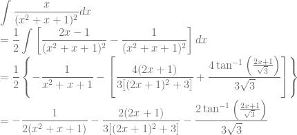 \displaystyle \int \frac{x}{(x^2+x+1)^2}dx\\ =\frac{1}{2}\int \left [\frac{2x-1}{(x^2+x+1)^2}-\frac{1}{(x^2+x+1)^2} \right ]dx\\ =\frac{1}{2}\left \{ -\frac{1}{x^2+x+1}-\left [ \frac{4(2x+1)}{3[(2x+1)^2+3]}+\frac{4\tan^{-1}\left ( \frac{2x+1}{\sqrt{3}} \right )}{3\sqrt{3}} \right ] \right \}\\ =-\frac{1}{2(x^2+x+1)}-\frac{2(2x+1)}{3[(2x+1)^2+3]}-\frac{2\tan^{-1}\left ( \frac{2x+1}{\sqrt{3}} \right )}{3\sqrt{3}}