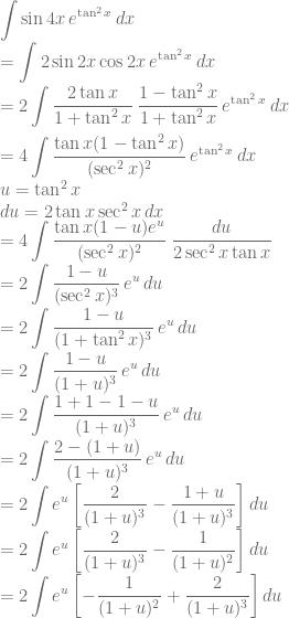 \displaystyle \int \sin 4x\, e^{\tan^2 x}\: dx\\ =\int 2\sin 2x \cos 2x\, e^{\tan^2 x}\: dx\\ =2\int \frac{2\tan x}{1+\tan^2 x}\: \frac{1-\tan^2 x}{1+\tan^2 x}\, e^{\tan^2 x}\: dx\\\\ =4\int \frac{\tan x(1-\tan^2 x)}{(\sec^2 x)^2}\, e^{\tan^2 x}\: dx\\ u=\tan^2 x\\ du=2\tan x\sec^2 x\, dx\\ =4\int \frac{\tan x(1-u)e^u}{(\sec^2 x)^2}\: \frac{du}{2\sec^2 x\tan x}\\ =2\int \frac{1-u}{(\sec^2 x)^3}\, e^u\, du\\ =2\int \frac{1-u}{(1+\tan^2 x)^3}\, e^u\, du\\ =2\int \frac{1-u}{(1+u)^3}\, e^u\, du\\ =2\int \frac{1+1-1-u}{(1+u)^3}\, e^u\, du\\=2\int \frac{2-(1+u)}{(1+u)^3}\, e^u\, du\\ =2\int e^u\left [ \frac{2}{(1+u)^3}-\frac{1+u}{(1+u)^3} \right ]du\\=2\int e^u\left [\frac{2}{(1+u)^3}-\frac{1}{(1+u)^2} \right ]du\\ =2\int e^u\left [-\frac{1}{(1+u)^2}+\frac{2}{(1+u)^3} \right ]du