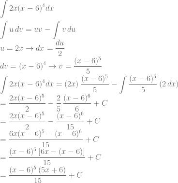 \displaystyle \int 2x(x-6)^4dx\\ \\ \int u\, dv=uv-\int v\, du\\ u=2x\rightarrow dx=\frac{du}{2}\\ dv=(x-6)^4\rightarrow v=\frac{(x-6)^5}{5}\\ \int 2x(x-6)^4dx=(2x)\, \frac{(x-6)^5}{5}-\int \frac{(x-6)^5}{5}\, (2\, dx)\\ =\frac{2x(x-6)^5}{2}-\frac{2}{5}\, \frac{(x-6)^6}{6}+C\\ =\frac{2x(x-6)^5}{2}-\frac{(x-6)^6}{15}+C\\ = \frac{6x(x-6)^5-(x-6)^6}{15}+C\\ =\frac{(x-6)^5\, [6x-(x-6)]}{15}+C\\ =\frac{(x-6)^5\, (5x+6)}{15}+C