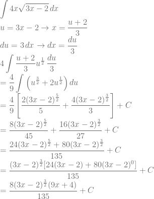 \displaystyle \int 4x\sqrt{3x-2}\, dx\\ \displaystyle u=3x-2\rightarrow x=\frac{u+2}{3}\\ du=3\, dx\rightarrow dx=\frac{du}{3}\\ 4\int \frac{u+2}{3}u^{\frac{1}{2}}\, \frac{du}{3}\\ =\frac{4}{9}\int \left ( u^{\frac{3}{2}}+2u^{\frac{1}{2}} \right )du\\ =\frac{4}{9}\left [ \frac{2(3x-2)^{\frac{5}{2}}}{5}+\frac{4(3x-2)^{\frac{3}{2}}}{3} \right ]+C\\ =\frac{8(3x-2)^{\frac{5}{2}}}{45}+\frac{16(3x-2)^{\frac{3}{2}}}{27}+C\\ =\frac{24(3x-2)^{\frac{5}{2}}+80(3x-2)^{\frac{3}{2}}}{135}+C\\ =\frac{(3x-2)^{\frac{3}{2}}[24(3x-2)+80(3x-2)^0]}{135}+C\\ =\frac{8(3x-2)^{\frac{3}{2}}(9x+4)}{135}+C