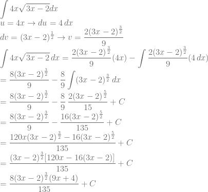 \displaystyle \int 4x\sqrt{3x-2}dx\\ u=4x\rightarrow du=4\, dx\\ dv=(3x-2)^\frac{1}{2}\rightarrow v=\frac{2(3x-2)^{\frac{3}{2}}}{9}\\\int 4x\sqrt{3x-2}\, dx=\frac{2(3x-2)^{\frac{3}{2}}}{9}(4x)-\int \frac{2(3x-2)^{\frac{3}{2}}}{9}(4\, dx)\\ =\frac{8(3x-2)^{\frac{3}{2}}}{9}-\frac{8}{9}\int (3x-2)^{\frac{3}{2}}\, dx\\ =\frac{8(3x-2)^{\frac{3}{2}}}{9}-\frac{8}{9}\: \frac{2(3x-2)^{\frac{5}{2}}}{15}+C\\ =\frac{8(3x-2)^{\frac{3}{2}}}{9}-\frac{16(3x-2)^{\frac{5}{2}}}{135}+C\\ =\frac{120x(3x-2)^{\frac{3}{2}}-16(3x-2)^{\frac{5}{2}}}{135}+C\\ =\frac{(3x-2)^{\frac{3}{2}}[120x-16(3x-2)]}{135}+C\\ =\frac{8(3x-2)^{\frac{3}{2}}(9x+4)}{135}+C